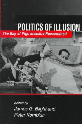 Politics of Illusion: The Bay of Pigs Invasion Reexamined 9781555877835