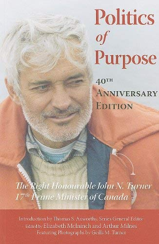 Politics of Purpose: The Right Honourable John N. Turner, 17th Prime Minister of Canada 9781553392279