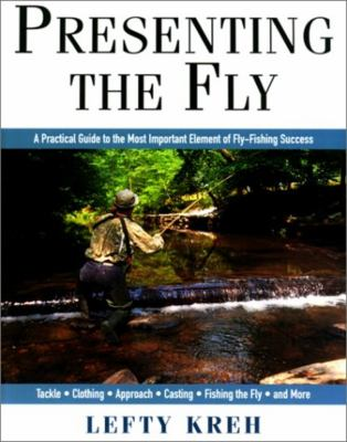 Presenting the Fly: A Practical Guide to the Most Important Element of Fly Fishing 9781558217881