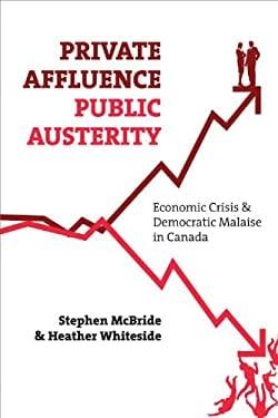 Private Affluence, Public Austerity: Economic Crisis & Democratic Malaise in Canada 9781552664032