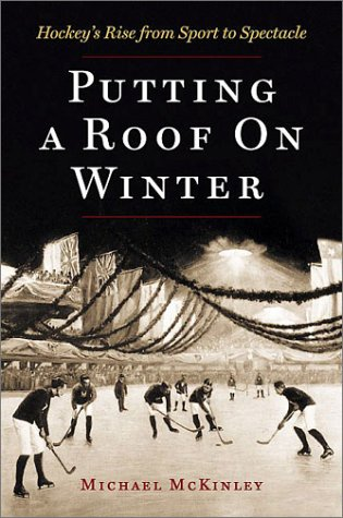 Putting a Roof on Winter: Hockey's Rise from Sport to Spectacle 9781550548761