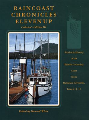 Raincoast Chronicles Eleven Up: Stories & History of the British Columbia Coast from raincoast Chronicles, Issues 11-15 9781550171051