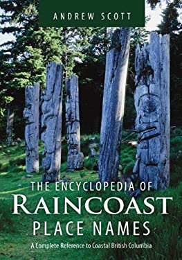 The Encyclopedia of Raincoast Place Names: A Complete Reference to Coastal British Columbia 9781550174847