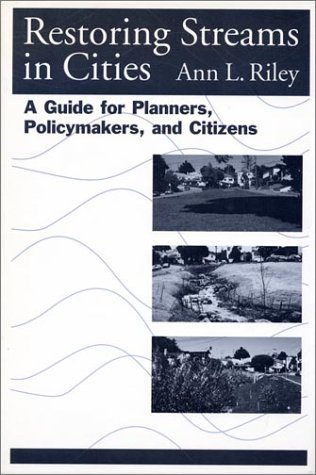 Restoring Streams in Cities Restoring Streams in Cities Restoring Streams in Cities: A Guide for Planners, Policymakers, and Citizens a Guide for Plan 9781559630436