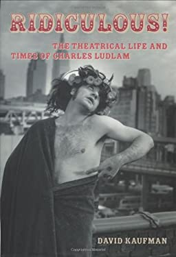 Ridiculous!: The Theatrical Life and Times of Charles Ludlam 9781557835888