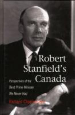 Robert Stanfield's Canada: Perspectives of the Best Prime Minister We Never Had 9781553392187