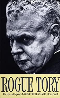 Rogue Tory: The Life and Legend of John G. Diefenbaker 9781551990095