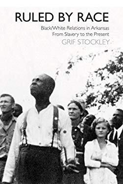 Ruled by Race: Black/White Relations in Arkansas from Slavery to the Present 9781557288851