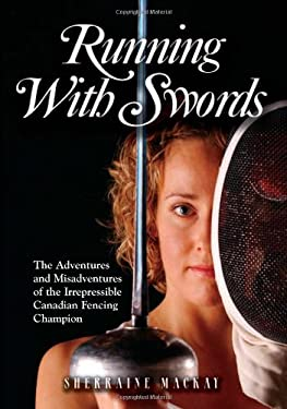 Running with Swords: The Adventures and Misadventures of the Irrepressible Canadian Fencing Champion 9781550419825