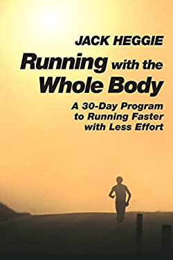 Running with the Whole Body: A 30-Day Program to Running Faster with Less Effort 9781556432262