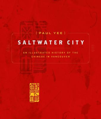 Saltwater City: An Illustrated History of the Chinese in Vancouver 9781553651741