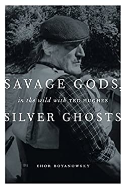 Savage Gods, Silver Ghosts: In the Wild with Ted Hughes 9781553653233