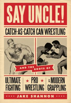 Say Uncle!: Catch-As-Catch-Can Wrestling and the Roots of Ultimate Fighting, Pro Wrestling & Modern Grappling 9781550229615