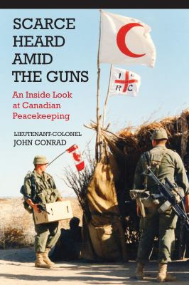 Scarce Heard Amid the Guns: An Inside Look at Canadian Peacekeeping 9781554889815