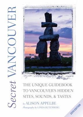 Secret Vancouver: The Unique Guidebook to Vancouver's Hidden Sites, Sounds, & Tastes 9781550229110