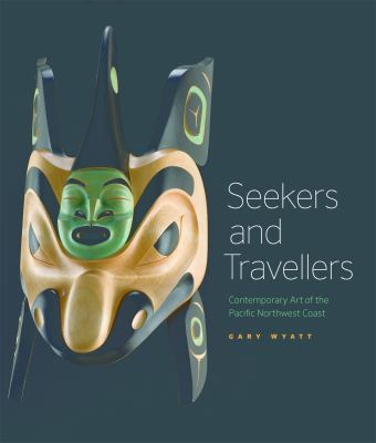 Seekers and Travelers: Contemporary Art of the Pacific Northwest Coast 9781553659532