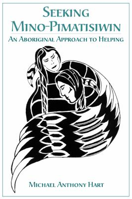 Seeking Mino-Pimatisiwin: An Aboriginal Approach to Helping 9781552660737