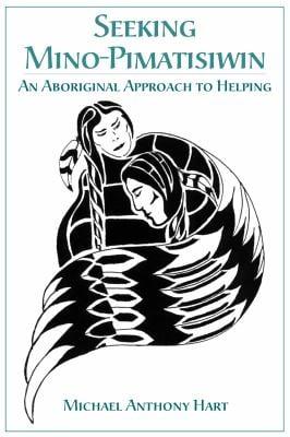 Seeking Mino-Pimatisiwin: An Aboriginal Approach to Helping 9781552660737