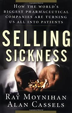 Selling Sickness: How the World's Biggest Pharmaceutical Companies Are Turning Us All Into Patients 9781553651314