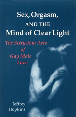 Sex, Orgasm, and the Mind of Clear Light: The Sixty-Four Arts of Gay Male Love 9781556432743