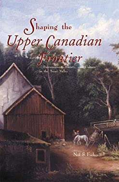 Shaping the Upper Canadian Frontier: Environment, Society and Culture in the Trent Valley 9781552380499