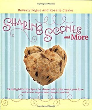 Sharing Scones and More: 35 Delightful Recipes to Share with the Ones You Love with Stories, Inspirational Thoughts, and Tips 9781555178543