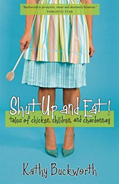 Shut Up and Eat!: Tales of Chicken, Children, and Chardonnay 9781554702800
