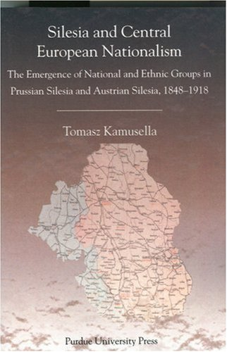 Silesia and Central European Nationalisms: The Emergence of National and Ethnic Groups in Prussian Silesia and Austrian Silesia, 1848-1918