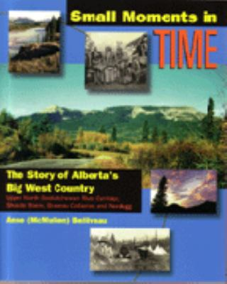 Small Moments in Time: The Story of Alberta's Big West Country: Upper North Saskatchewan River Corridor, Shunda Basin, Brazeau Collieries, an 9781550591781