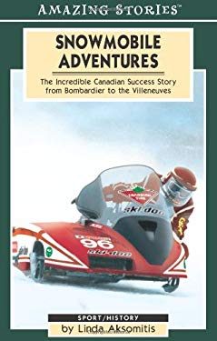 Snowmobile Adventures: The Incredible Canadian Success from Bombardier to the Villeneuves 9781551539546
