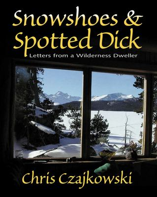 Snowshoes and Spotted Dick: Letters from a Wilderness Dweller 9781550172799