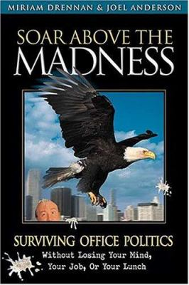 Soar Above the Madness: Surviving Office Politics Without Losing Your Mind, Your Job, or Your Lunch 9781558539792