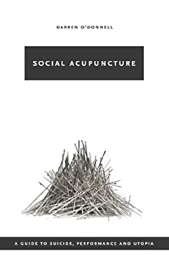 Social Acupuncture: A Guide to Suicide, Performance and Utopia 9781552451700