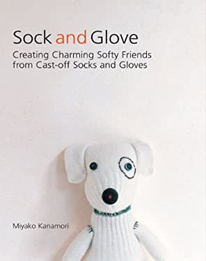 Sock and Glove: Creating Charming Softy Friends from Cast-Off Socks and Gloves 9781557885166