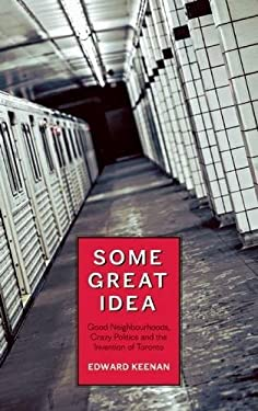 Some Great Idea: Good Neighbourhoods, Crazy Politics and the Invention of Toronto 9781552452660