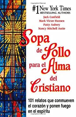 Sopa de Pollo Para El Alma del Cristiano: 101 Relatos Que Conmueven El Corazon y Ponen Fuego En El Espiritu 9781558747838