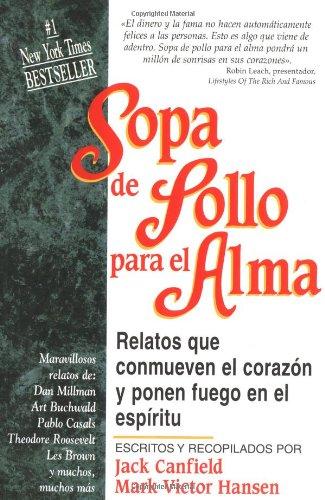 Sopa de Pollo Para el Alma: Relatos Que Conmueven el Corazon y Ponen Fuego en el Espiritu = Chicken Soup for the Soul