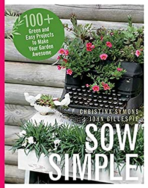 Sow Simple: 100+ Green and Easy Projects to Make Your Garden Awesome 9781550175745