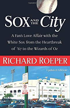 Sox and the City: A Fan's Love Affair with the White Sox from the Heartbreak of '67 to the Wizards of Oz 9781556526794