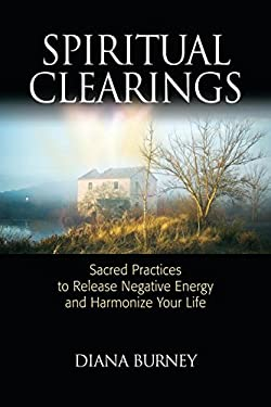 Spiritual Clearings: Sacred Practices to Release Negative Energy and Harmonize Your Life 9781556438158