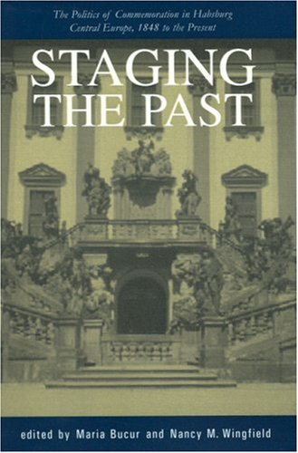 Staging the Past: The Politics of Commemoration in Habsburg Central Europe, 1848 to the Present (Central European Studies) 9781557531612