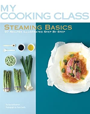 Steaming Basics: 97 Recipes Illustrated Step by Step 9781554077571