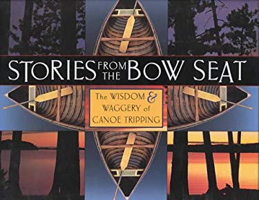 Stories from the Bow Seat: The Wisdom and Waggery of Canoe Tripping 9781550461886