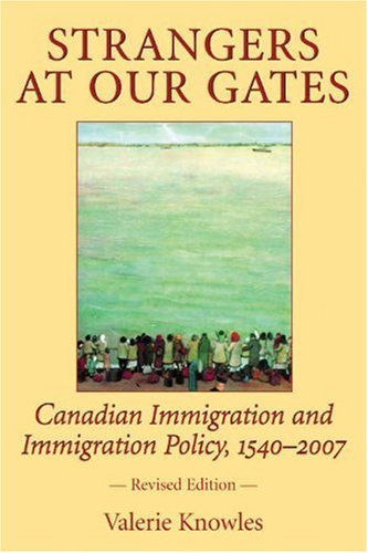 Strangers at Our Gates: Canadian Immigration and Immigration Policy, 1540-2006 9781550026986