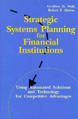 Strategic Systems Planning for Financial Institutions: Using Automated Solutions and Technology 9781557383396