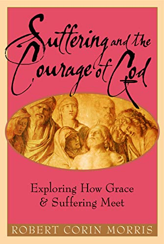 Suffering and the Courage of God: Exploring How Grace and Suffering Meet 9781557254283