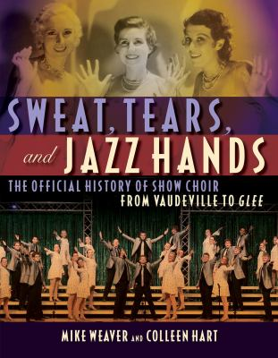 Sweat, Tears, and Jazz Hands: The Official History of Show Choir from Vaudeville to Glee Mike Weaver and Colleen Hart