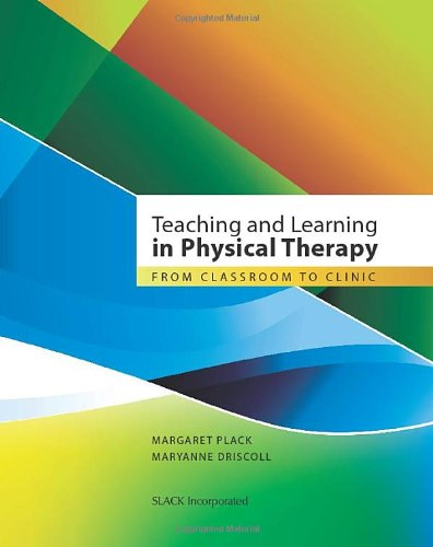 Teaching and Learning in Physical Therapy: From Classroom to Clinic 9781556428722