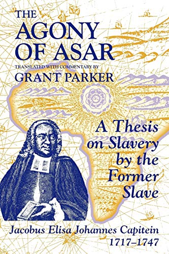 The Agony of Asar: A Thesis on Slavery by the Former Slave, Jacobus Elisa Johannes Capitein, 1717-1747 9781558761261