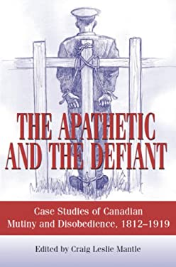 The Apathetic and the Defiant: Case Studies of Canadian Mutiny and Disobedience, 1812-1919 9781550027105